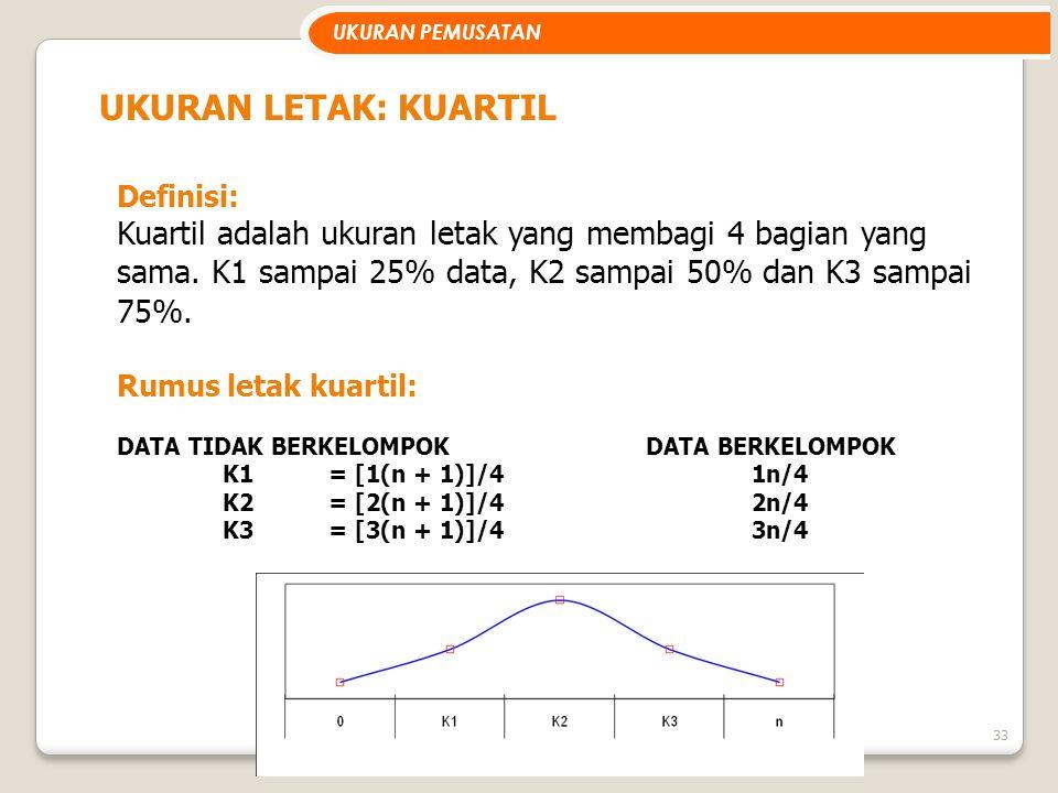 33 UKURAN LETAK: KUARTIL Definisi: Kuartil adalah ukuran letak yang membagi 4 bagian yang sama. K1 sampai 25% data, K2 sampai 50% dan K3 sampai 75%. R