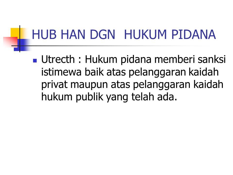 HUB HAN DGN HUKUM PIDANA Utrecth : Hukum pidana memberi sanksi istimewa baik atas pelanggaran kaidah privat maupun atas pelanggaran kaidah hukum publi