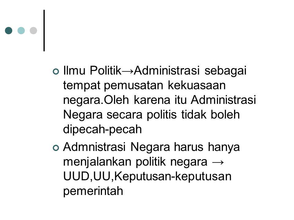 Ilmu Politik→Administrasi sebagai tempat pemusatan kekuasaan negara.Oleh karena itu Administrasi Negara secara politis tidak boleh dipecah-pecah Admni
