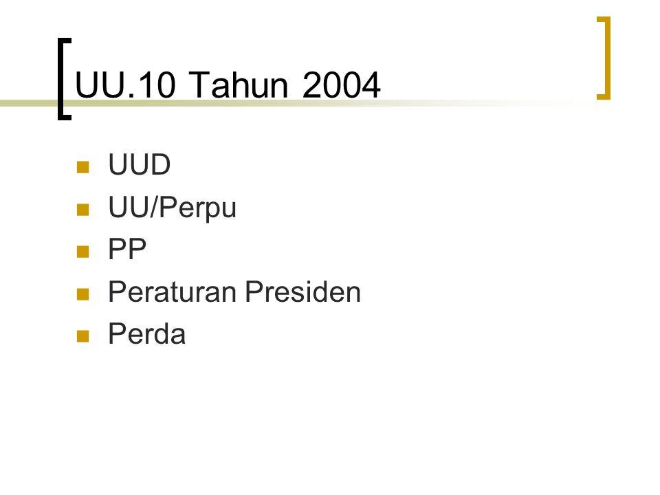 UU.10 Tahun 2004 UUD UU/Perpu PP Peraturan Presiden Perda