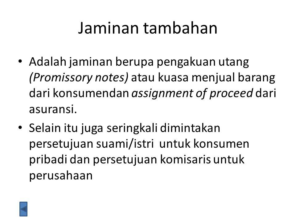 Jaminan tambahan Adalah jaminan berupa pengakuan utang (Promissory notes) atau kuasa menjual barang dari konsumendan assignment of proceed dari asuran