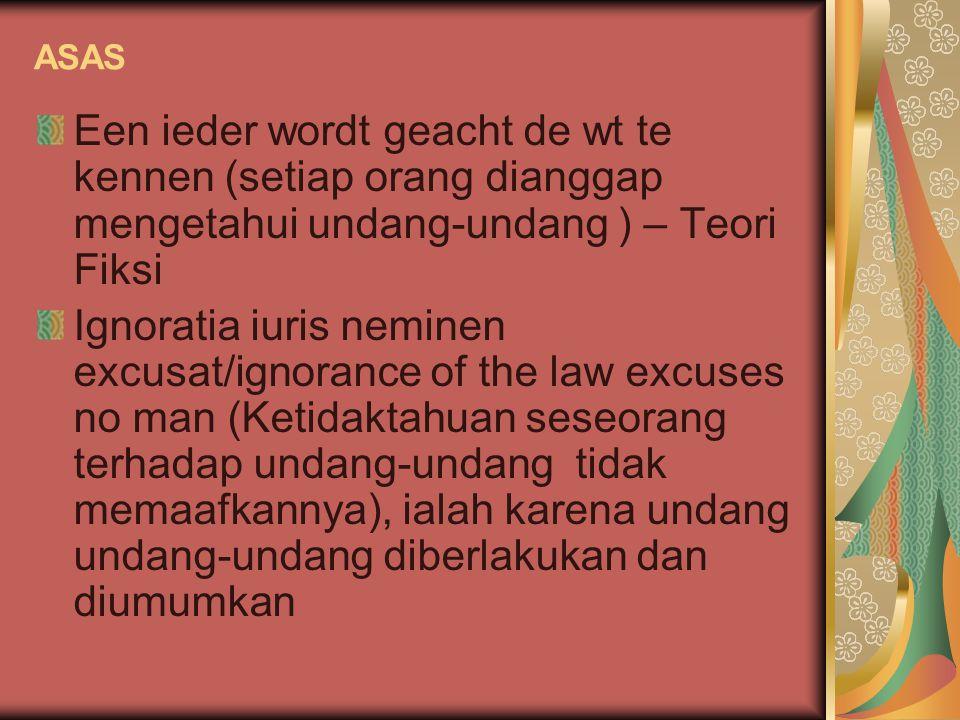ASAS Een ieder wordt geacht de wt te kennen (setiap orang dianggap mengetahui undang-undang ) – Teori Fiksi Ignoratia iuris neminen excusat/ignorance