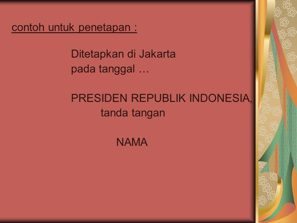 contoh untuk penetapan : Ditetapkan di Jakarta pada tanggal … PRESIDEN REPUBLIK INDONESIA, tanda tangan NAMA