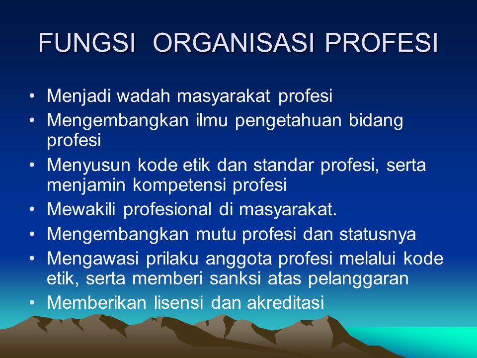 FUNGSI ORGANISASI PROFESI Menjadi wadah masyarakat profesi Mengembangkan ilmu pengetahuan bidang profesi Menyusun kode etik dan standar profesi, serta menjamin kompetensi profesi Mewakili profesional di masyarakat.