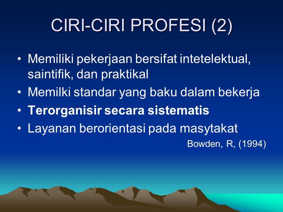 CIRI-CIRI PROFESI (2) Memiliki pekerjaan bersifat intetelektual, saintifik, dan praktikal Memilki standar yang baku dalam bekerja Terorganisir secara sistematis Layanan berorientasi pada masytakat Bowden, R, (1994)