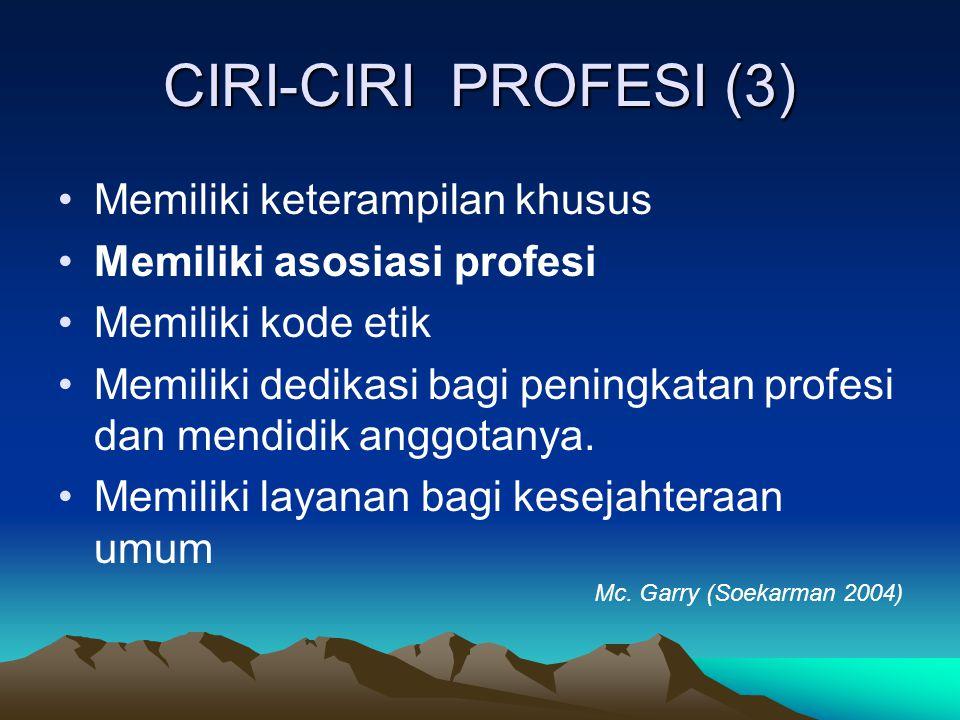 CIRI-CIRI PROFESI (3) Memiliki keterampilan khusus Memiliki asosiasi profesi Memiliki kode etik Memiliki dedikasi bagi peningkatan profesi dan mendidik anggotanya.