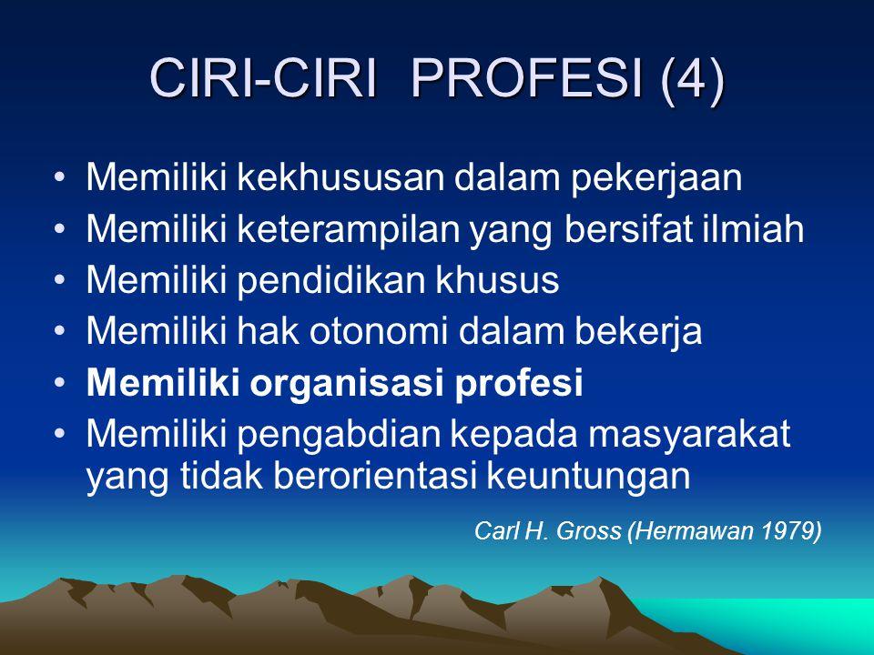 CIRI-CIRI PROFESI (4) Memiliki kekhususan dalam pekerjaan Memiliki keterampilan yang bersifat ilmiah Memiliki pendidikan khusus Memiliki hak otonomi dalam bekerja Memiliki organisasi profesi Memiliki pengabdian kepada masyarakat yang tidak berorientasi keuntungan Carl H.