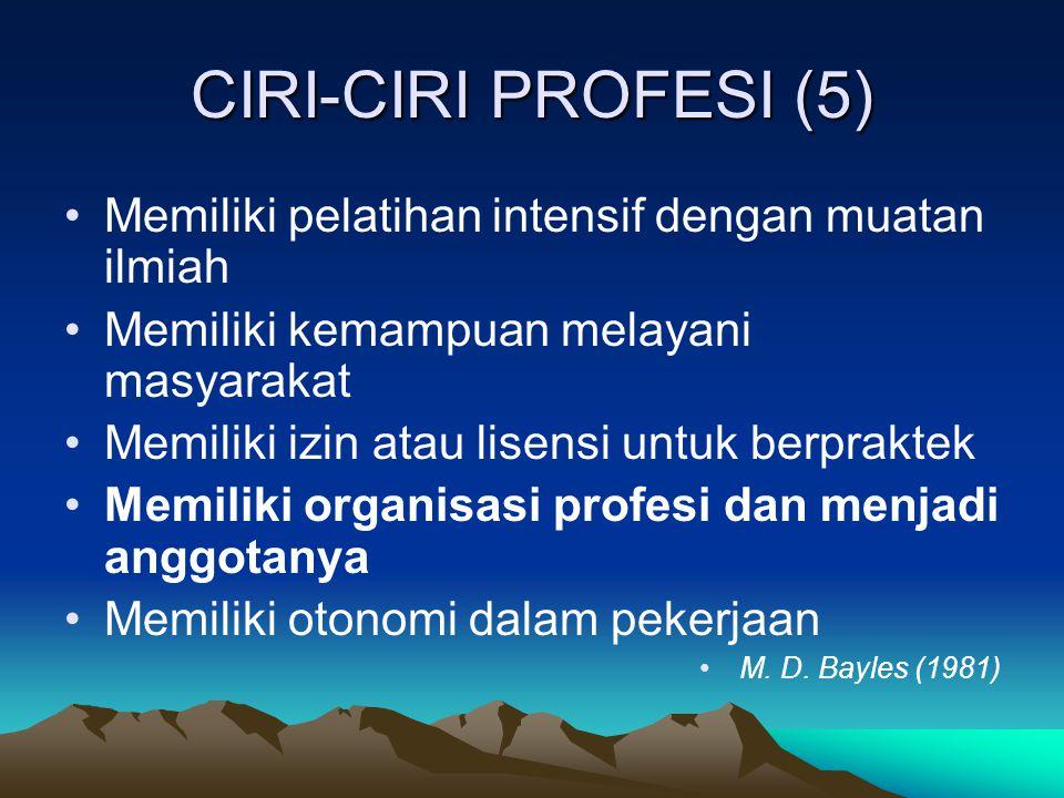 CIRI-CIRI PROFESI (5) Memiliki pelatihan intensif dengan muatan ilmiah Memiliki kemampuan melayani masyarakat Memiliki izin atau lisensi untuk berprak