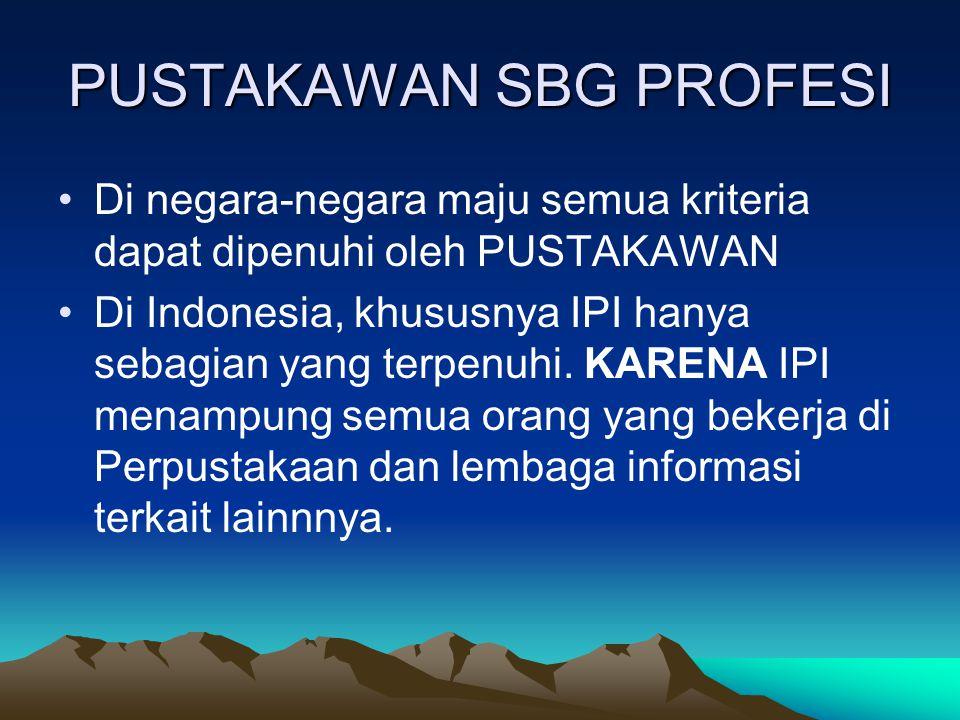 PUSTAKAWAN SBG PROFESI Di negara-negara maju semua kriteria dapat dipenuhi oleh PUSTAKAWAN Di Indonesia, khususnya IPI hanya sebagian yang terpenuhi.