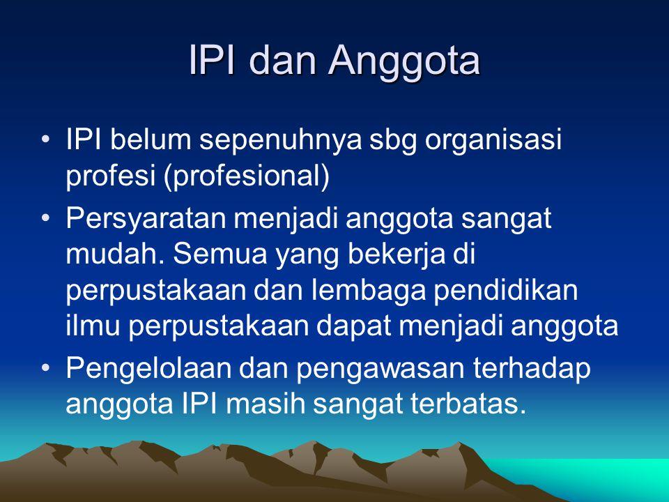 IPI dan Anggota IPI belum sepenuhnya sbg organisasi profesi (profesional) Persyaratan menjadi anggota sangat mudah. Semua yang bekerja di perpustakaan