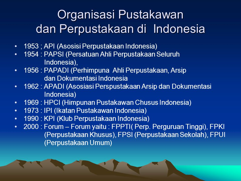 Organisasi Pustakawan dan Perpustakaan di Indonesia 1953 ; API (Asosisi Perpustakaan Indonesia) 1954 : PAPSI (Persatuan Ahli Perpustakaan Seluruh Indonesia), 1956 : PAPADI (Perhimpuna Ahli Perpustakaan, Arsip dan Dokumentasi Indonesia 1962 : APADI (Asosiasi Perspustakaan Arsip dan Dokumentasi Indonesia) 1969 : HPCI (Himpunan Pustakawan Chusus Indonesia) 1973 : IPI (Ikatan Pustakawan Indonesia) 1990 : KPI (Klub Perpustakaan Indonesia) 2000 : Forum – Forum yaitu : FPPTI( Perp.