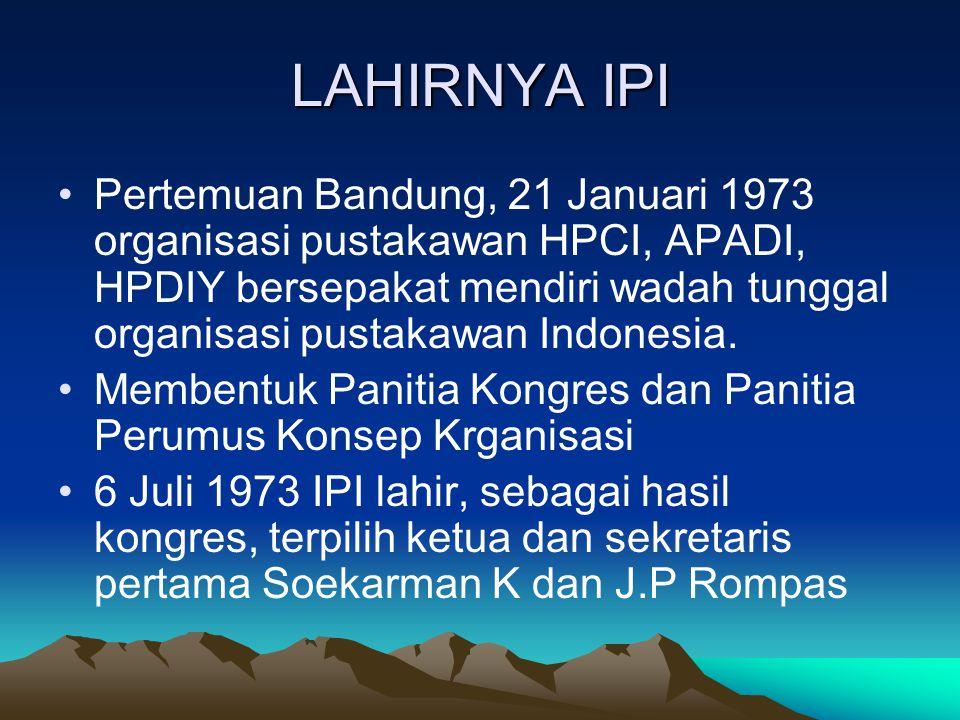 LAHIRNYA IPI Pertemuan Bandung, 21 Januari 1973 organisasi pustakawan HPCI, APADI, HPDIY bersepakat mendiri wadah tunggal organisasi pustakawan Indone