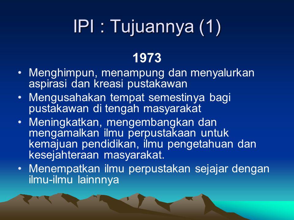 IPI : Tujuannya (1) 1973 Menghimpun, menampung dan menyalurkan aspirasi dan kreasi pustakawan Mengusahakan tempat semestinya bagi pustakawan di tengah masyarakat Meningkatkan, mengembangkan dan mengamalkan ilmu perpustakaan untuk kemajuan pendidikan, ilmu pengetahuan dan kesejahteraan masyarakat.