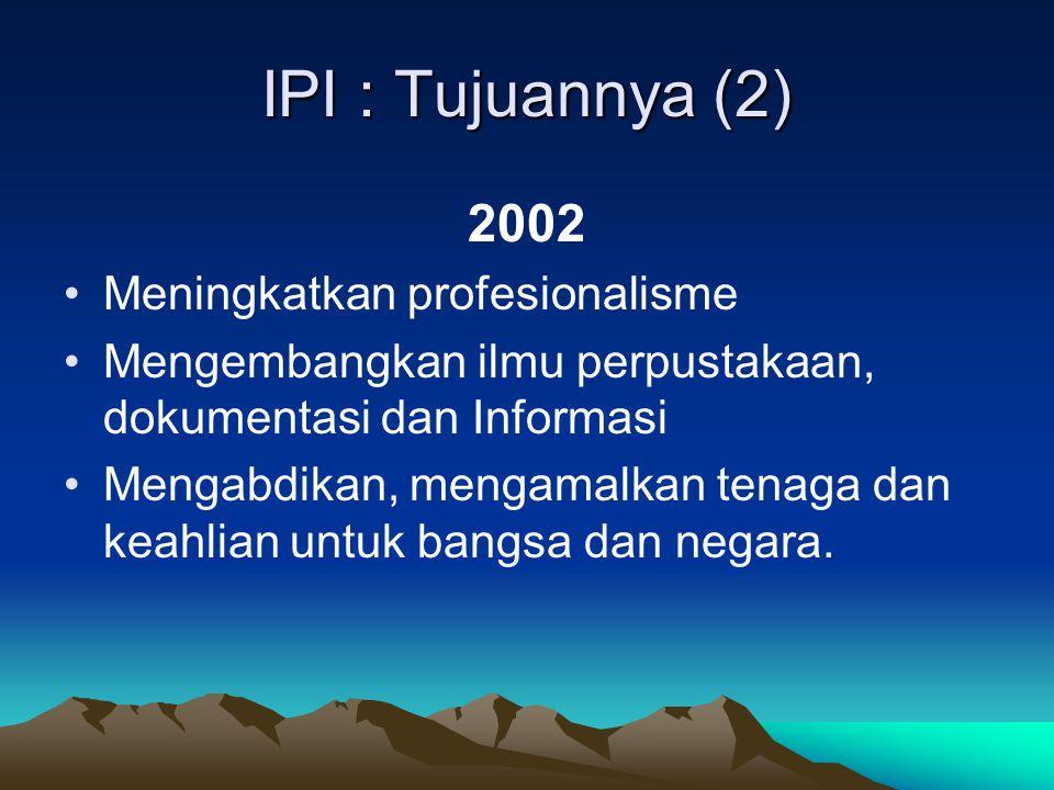 IPI : Tujuannya (2) 2002 Meningkatkan profesionalisme Mengembangkan ilmu perpustakaan, dokumentasi dan Informasi Mengabdikan, mengamalkan tenaga dan keahlian untuk bangsa dan negara.