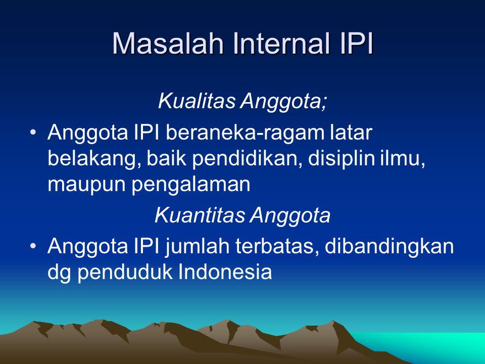 Masalah Internal IPI Kualitas Anggota; Anggota IPI beraneka-ragam latar belakang, baik pendidikan, disiplin ilmu, maupun pengalaman Kuantitas Anggota Anggota IPI jumlah terbatas, dibandingkan dg penduduk Indonesia