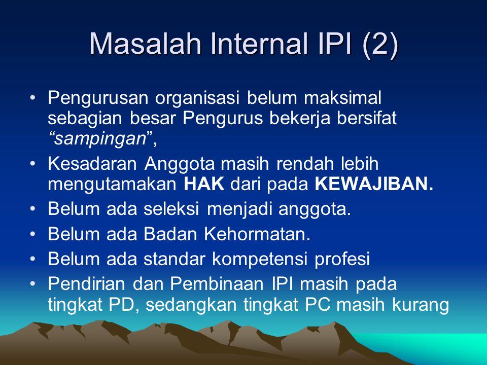 Masalah Internal IPI (2) Pengurusan organisasi belum maksimal sebagian besar Pengurus bekerja bersifat sampingan , Kesadaran Anggota masih rendah lebih mengutamakan HAK dari pada KEWAJIBAN.