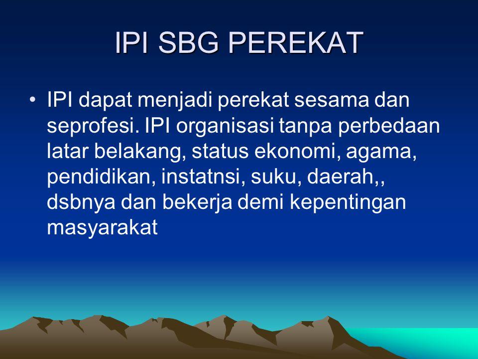 IPI SBG PEREKAT IPI dapat menjadi perekat sesama dan seprofesi. IPI organisasi tanpa perbedaan latar belakang, status ekonomi, agama, pendidikan, inst