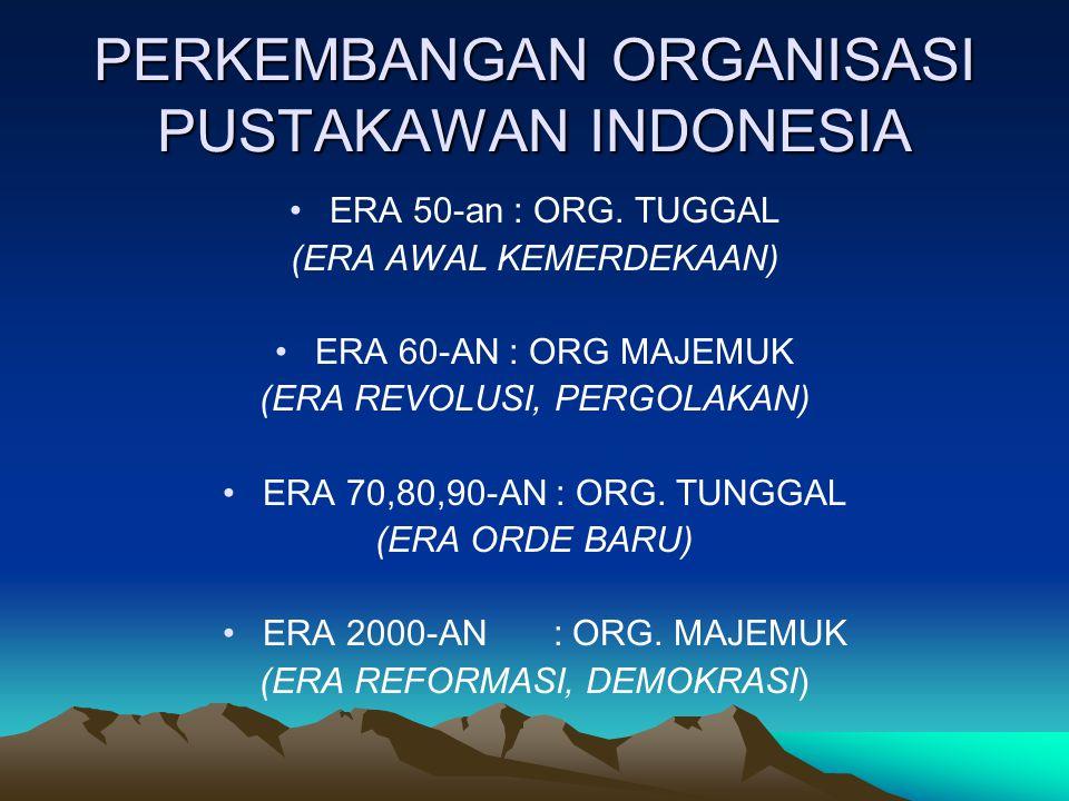 PERKEMBANGAN ORGANISASI PUSTAKAWAN INDONESIA ERA 50-an : ORG. TUGGAL (ERA AWAL KEMERDEKAAN) ERA 60-AN : ORG MAJEMUK (ERA REVOLUSI, PERGOLAKAN) ERA 70,
