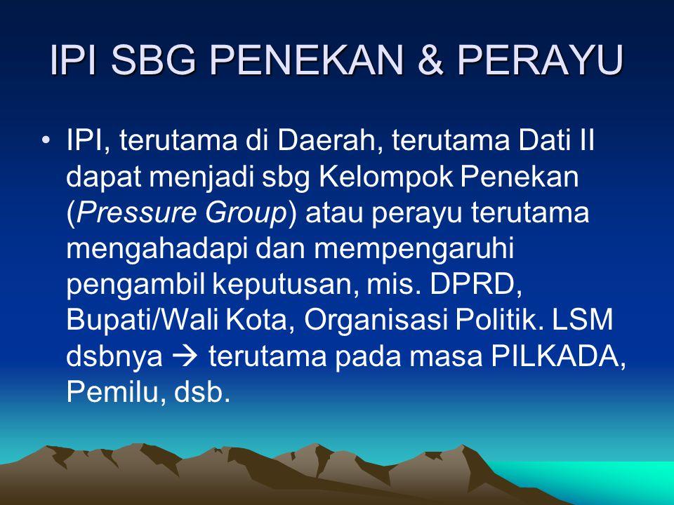 IPI SBG PENEKAN & PERAYU IPI, terutama di Daerah, terutama Dati II dapat menjadi sbg Kelompok Penekan (Pressure Group) atau perayu terutama mengahadapi dan mempengaruhi pengambil keputusan, mis.