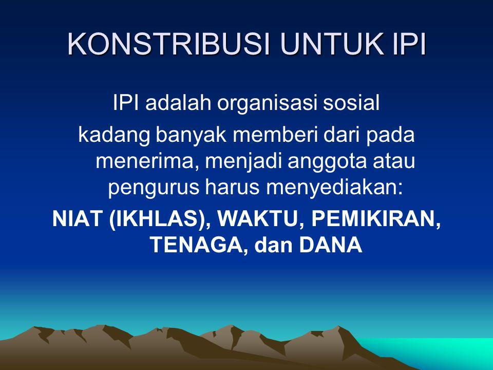 KONSTRIBUSI UNTUK IPI IPI adalah organisasi sosial kadang banyak memberi dari pada menerima, menjadi anggota atau pengurus harus menyediakan: NIAT (IKHLAS), WAKTU, PEMIKIRAN, TENAGA, dan DANA