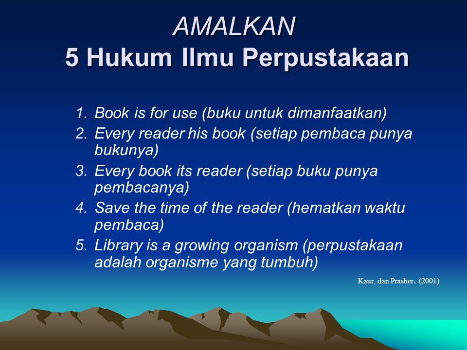 AMALKAN 5 Hukum Ilmu Perpustakaan 1.Book is for use (buku untuk dimanfaatkan) 2.Every reader his book (setiap pembaca punya bukunya) 3.Every book its