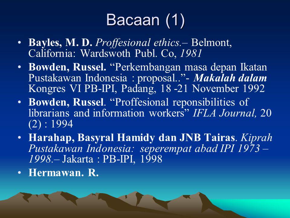 "Bacaan (1) Bayles, M. D. Proffesional ethics.– Belmont, California: Wardswoth Publ. Co, 1981 Bowden, Russel. ""Perkembangan masa depan Ikatan Pustakawa"