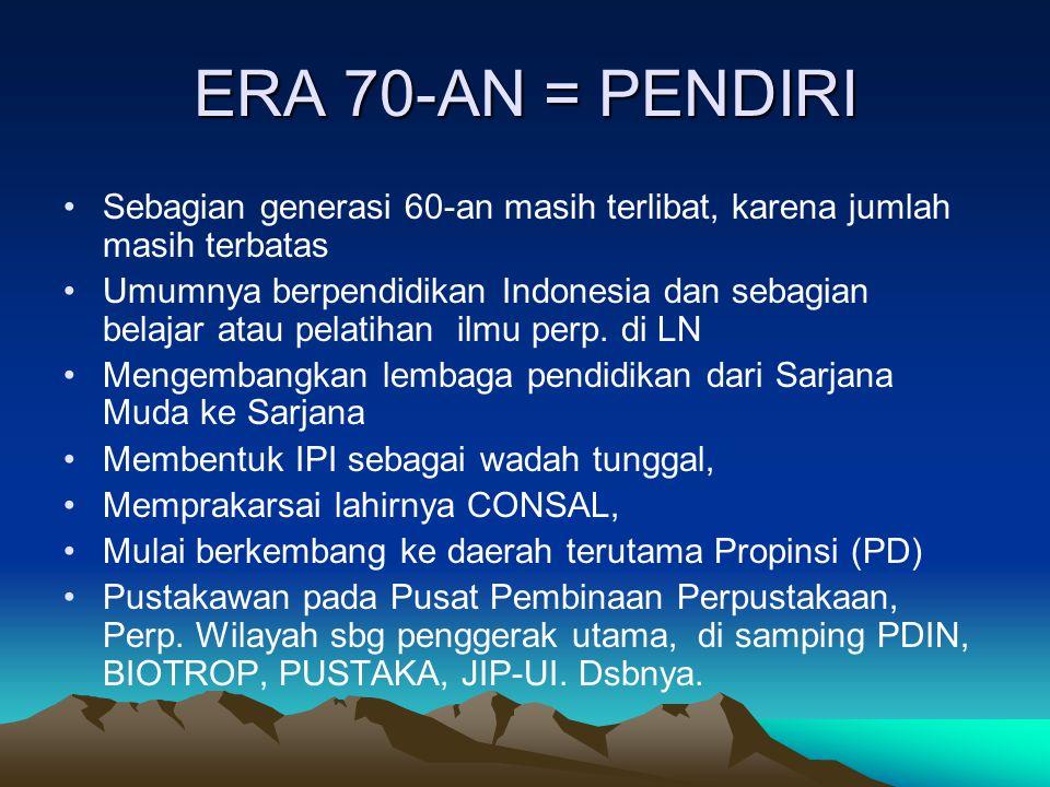 ERA 70-AN = PENDIRI Sebagian generasi 60-an masih terlibat, karena jumlah masih terbatas Umumnya berpendidikan Indonesia dan sebagian belajar atau pelatihan ilmu perp.