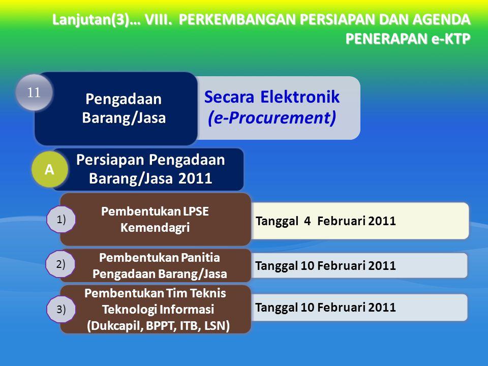Lanjutan(3)… VIII. PERKEMBANGAN PERSIAPAN DAN AGENDA PENERAPAN e-KTP Tanggal 4 Februari 2011 Pembentukan LPSE Kemendagri Tanggal 10 Februari 2011 Pemb