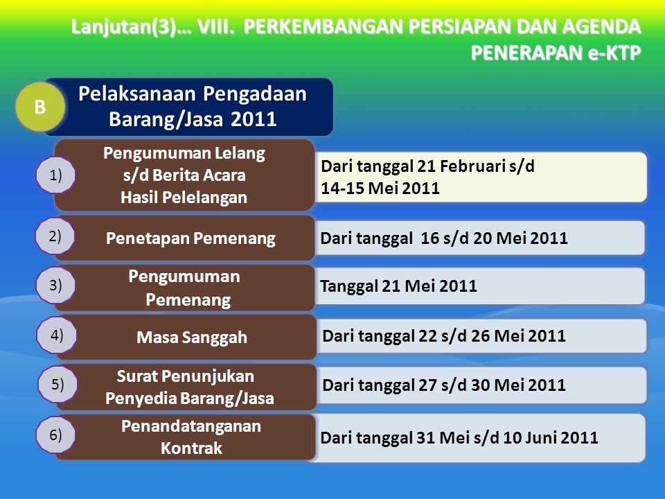 Lanjutan(3)… VIII. PERKEMBANGAN PERSIAPAN DAN AGENDA PENERAPAN e-KTP Dari tanggal 21 Februari s/d 14-15 Mei 2011 Pengumuman Lelang s/d Berita Acara Ha
