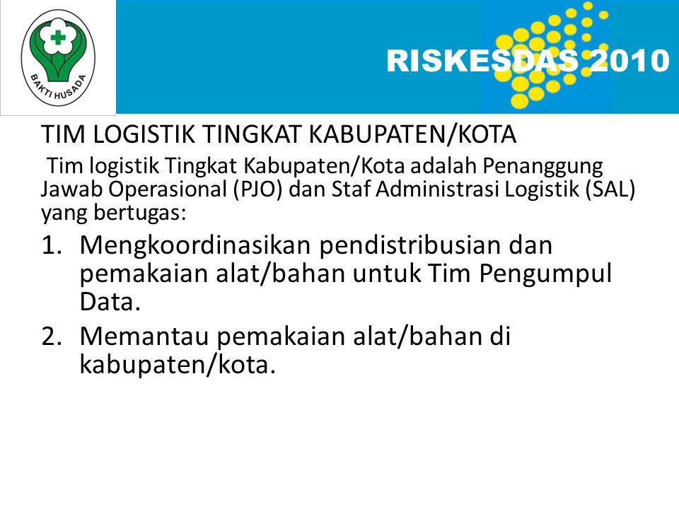 TIM LOGISTIK TINGKAT KABUPATEN/KOTA Tim logistik Tingkat Kabupaten/Kota adalah Penanggung Jawab Operasional (PJO) dan Staf Administrasi Logistik (SAL) yang bertugas: 1.Mengkoordinasikan pendistribusian dan pemakaian alat/bahan untuk Tim Pengumpul Data.