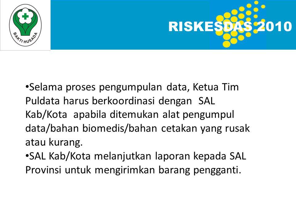 RISKESDAS 2010 Selama proses pengumpulan data, Ketua Tim Puldata harus berkoordinasi dengan SAL Kab/Kota apabila ditemukan alat pengumpul data/bahan biomedis/bahan cetakan yang rusak atau kurang.