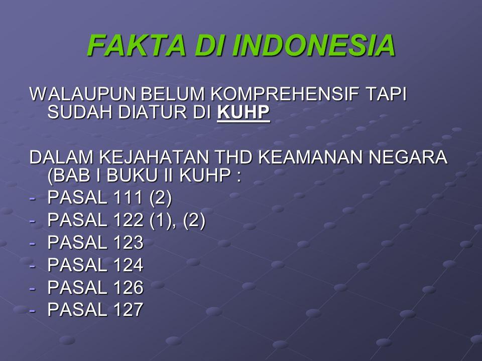 FAKTA DI INDONESIA WALAUPUN BELUM KOMPREHENSIF TAPI SUDAH DIATUR DI KUHP DALAM KEJAHATAN THD KEAMANAN NEGARA (BAB I BUKU II KUHP : -PASAL 111 (2) -PASAL 122 (1), (2) -PASAL 123 -PASAL 124 -PASAL 126 -PASAL 127