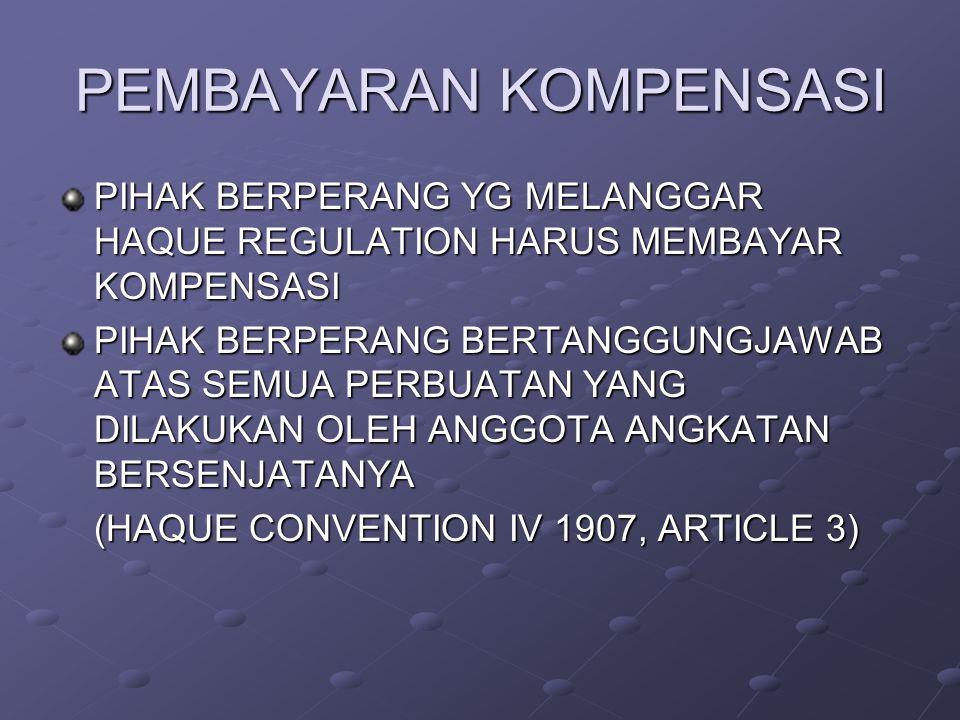 PEMBAYARAN KOMPENSASI PIHAK BERPERANG YG MELANGGAR HAQUE REGULATION HARUS MEMBAYAR KOMPENSASI PIHAK BERPERANG BERTANGGUNGJAWAB ATAS SEMUA PERBUATAN YANG DILAKUKAN OLEH ANGGOTA ANGKATAN BERSENJATANYA (HAQUE CONVENTION IV 1907, ARTICLE 3)
