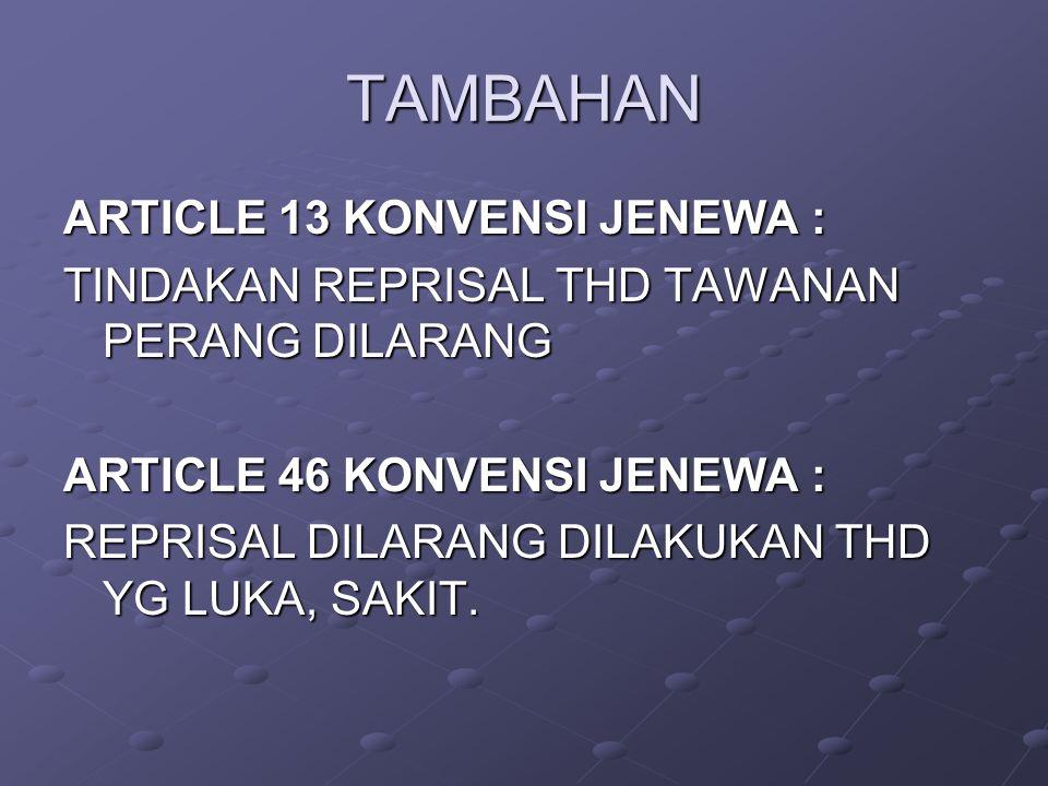 TAMBAHAN ARTICLE 13 KONVENSI JENEWA : TINDAKAN REPRISAL THD TAWANAN PERANG DILARANG ARTICLE 46 KONVENSI JENEWA : REPRISAL DILARANG DILAKUKAN THD YG LUKA, SAKIT.