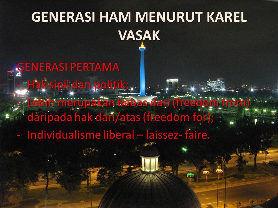 GENERASI HAM MENURUT KAREL VASAK GENERASI PERTAMA -Hak sipil dan politik; -Lebih merupakan bebas dari (freedom from) daripada hak dari/atas (freedom f