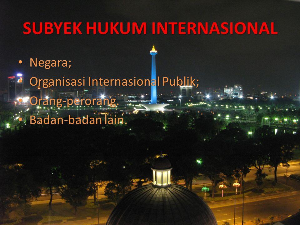 SUBYEK HUKUM INTERNASIONAL Negara; Negara; Organisasi Internasional Publik; Organisasi Internasional Publik; Orang-perorang. Orang-perorang. Badan-bad