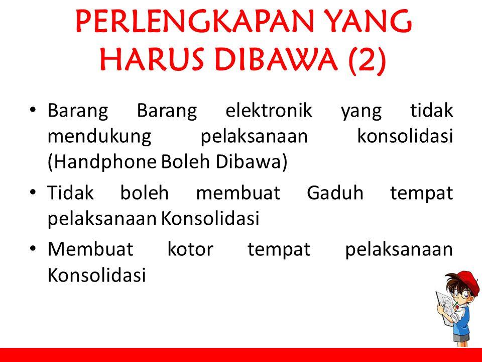 PERLENGKAPAN YANG HARUS DIBAWA (2) Barang Barang elektronik yang tidak mendukung pelaksanaan konsolidasi (Handphone Boleh Dibawa) Tidak boleh membuat Gaduh tempat pelaksanaan Konsolidasi Membuat kotor tempat pelaksanaan Konsolidasi