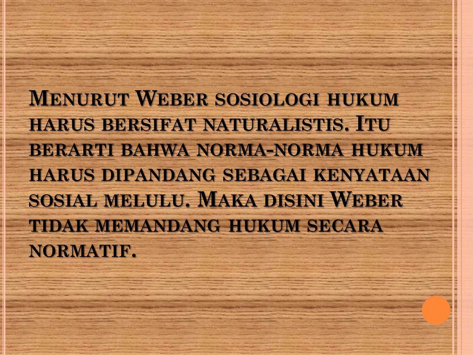 M ENURUT W EBER SOSIOLOGI HUKUM HARUS BERSIFAT NATURALISTIS. I TU BERARTI BAHWA NORMA - NORMA HUKUM HARUS DIPANDANG SEBAGAI KENYATAAN SOSIAL MELULU. M