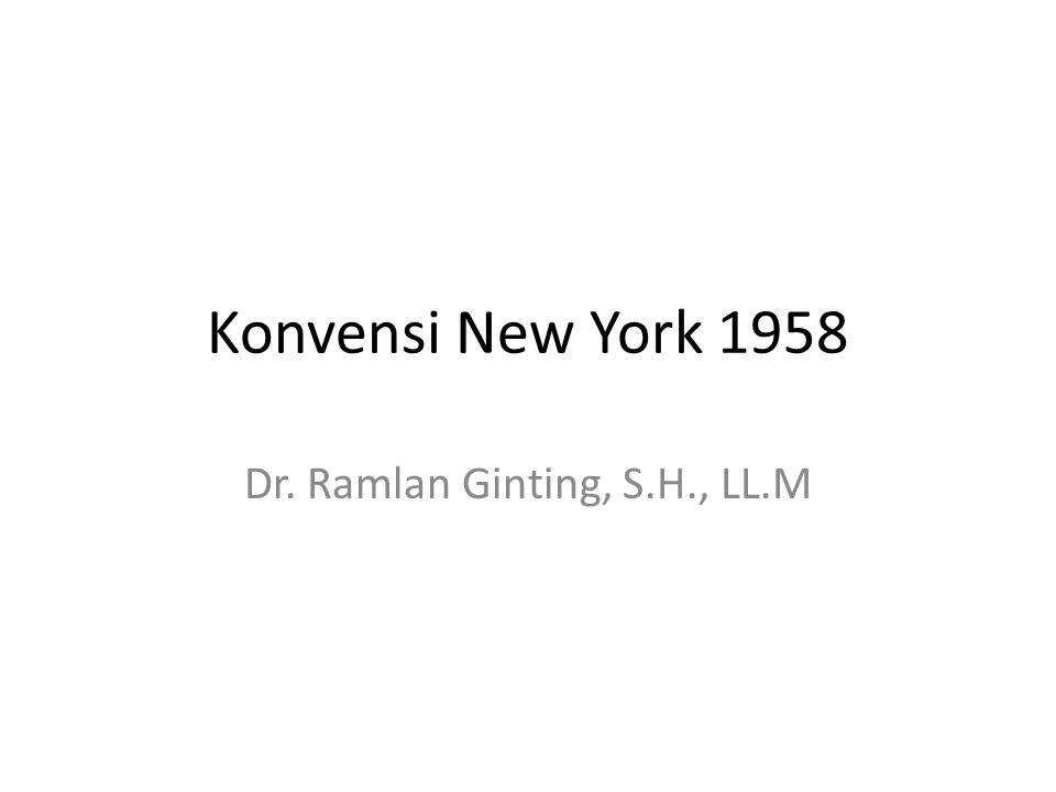 Konvensi New York 1958 Dr. Ramlan Ginting, S.H., LL.M
