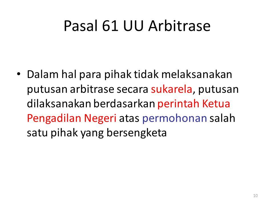 Pasal 61 UU Arbitrase Dalam hal para pihak tidak melaksanakan putusan arbitrase secara sukarela, putusan dilaksanakan berdasarkan perintah Ketua Penga