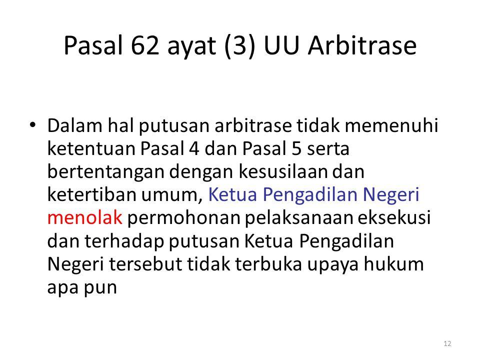 Pasal 62 ayat (3) UU Arbitrase Dalam hal putusan arbitrase tidak memenuhi ketentuan Pasal 4 dan Pasal 5 serta bertentangan dengan kesusilaan dan keter