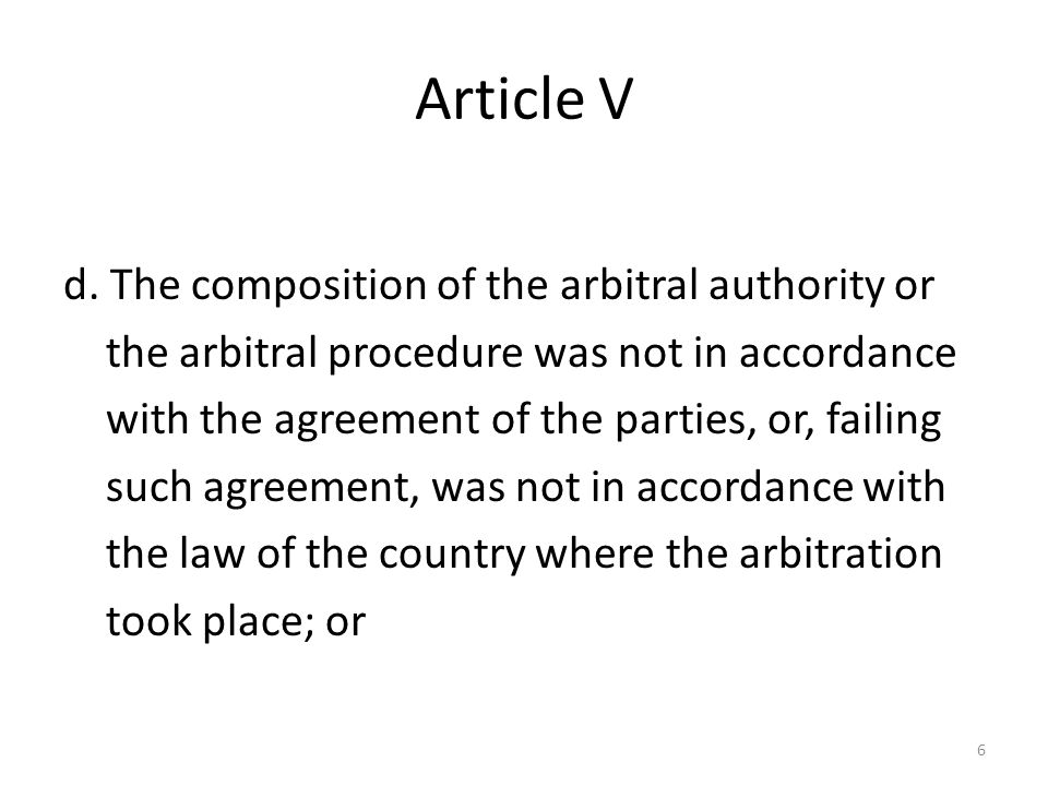 Article V d. The composition of the arbitral authority or the arbitral procedure was not in accordance with the agreement of the parties, or, failing