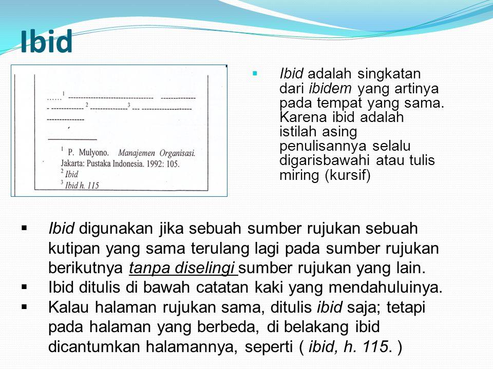 Ibid  Ibid adalah singkatan dari ibidem yang artinya pada tempat yang sama.