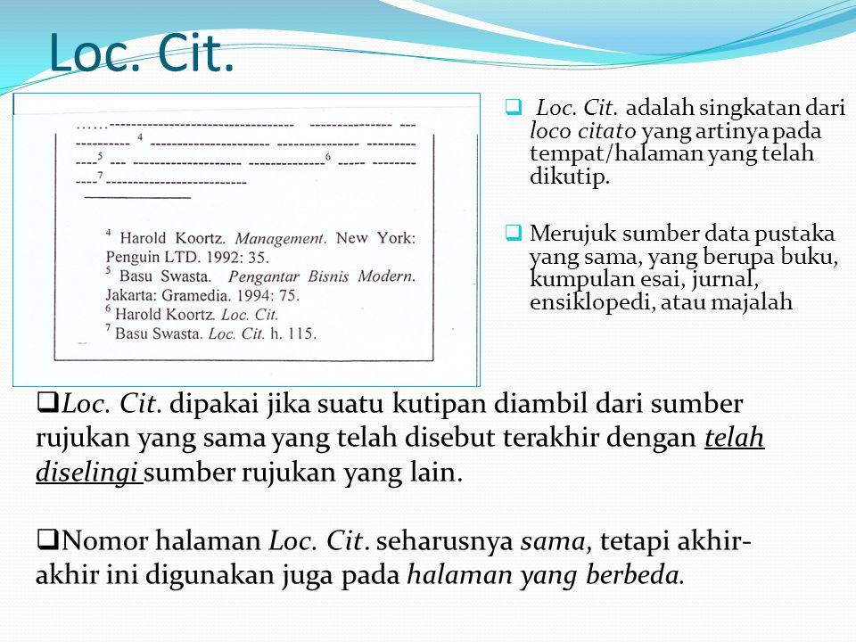 Loc. Cit.  Loc. Cit. adalah singkatan dari loco citato yang artinya pada tempat/halaman yang telah dikutip.  Merujuk sumber data pustaka yang sama,