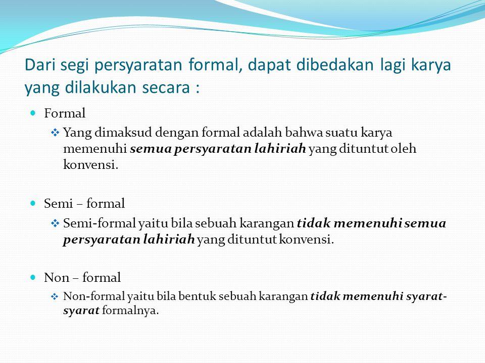 Dari segi persyaratan formal, dapat dibedakan lagi karya yang dilakukan secara : Formal  Yang dimaksud dengan formal adalah bahwa suatu karya memenuhi semua persyaratan lahiriah yang dituntut oleh konvensi.