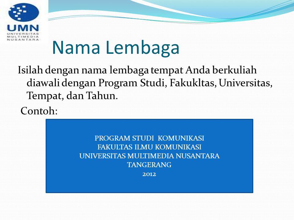 Nama Lembaga Isilah dengan nama lembaga tempat Anda berkuliah diawali dengan Program Studi, Fakukltas, Universitas, Tempat, dan Tahun. Contoh: PROGRAM