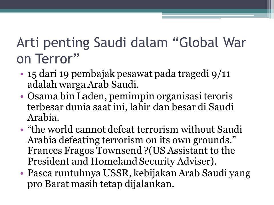 "Arti penting Saudi dalam ""Global War on Terror"" 15 dari 19 pembajak pesawat pada tragedi 9/11 adalah warga Arab Saudi. Osama bin Laden, pemimpin organ"