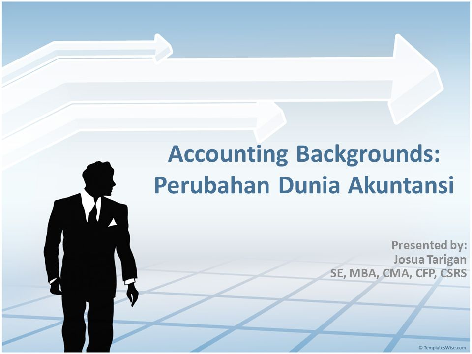 Accounting Backgrounds: Perubahan Dunia Akuntansi Presented by: Josua Tarigan SE, MBA, CMA, CFP, CSRS