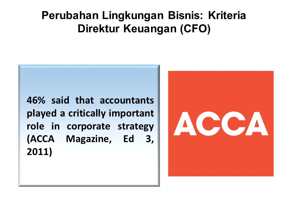 Perubahan Lingkungan Bisnis: Kriteria Direktur Keuangan (CFO) 46% said that accountants played a critically important role in corporate strategy (ACCA