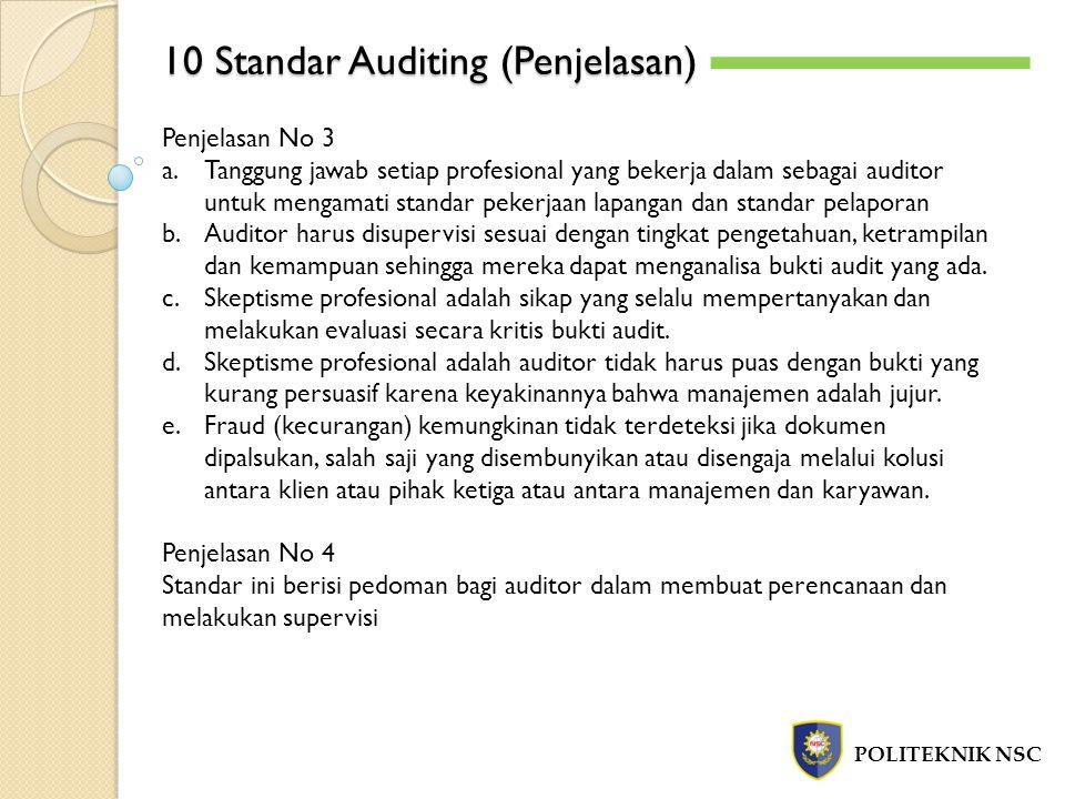 10 Standar Auditing (Penjelasan) POLITEKNIK NSC Penjelasan No 3 a.Tanggung jawab setiap profesional yang bekerja dalam sebagai auditor untuk mengamati